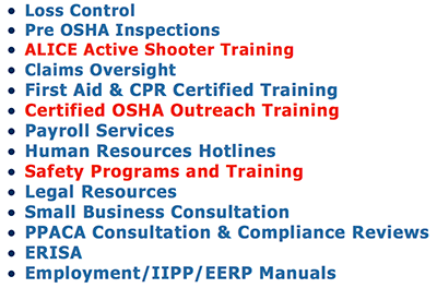 Loss Control Pre OSHA Inspections ALICE Active Shooter Training Claims Oversight First Aid & CPR Certified Training Payroll Services Human Resources Hotlines Safety Programs and Training Legal Resources Small Business Consultation PPACA Consultation & Compliance Reviews ERISA Employment/IIPP/EERP Manuals